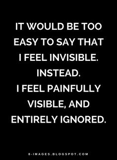 Quotes It would be too easy to say that I feel invisible. Instead. I feel painfully visible, and entirely ignored.