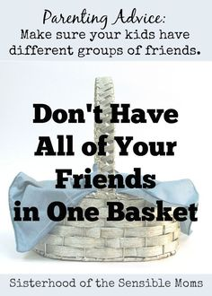 """""""Don't Have All of Your Friends in One Basket"""" Parenting Advice: Diversify your kids's groups of friends. Sisterhood of the Sensible Moms"""