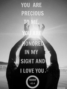 Isaiah 43:4 ~ You are precious to me, you are honored in my sight and I love you...