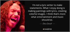 I'm not a lyric writer to make statements. What I enjoy doing is making paintings with lyrics, creating colorful images. I think that's more what entertainment and music should be.