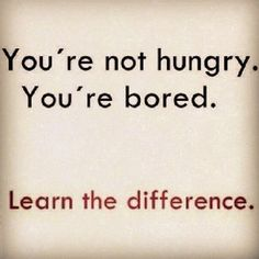 """Your'e not hungry. Your bored. Learn the difference""... Classic!!!"