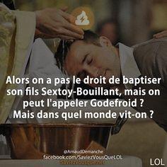 Alors on a pas le droit de baptiser son fils Sextoy-Bouillant, mais on peut l'appeler Godefroid ? Mais dans quel monde vit-on ?