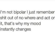 I'm not bipolar I just remember stuff out of no where and act on it, that's why my mood insanity changes