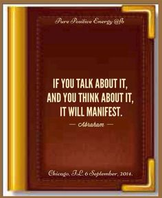 If you talk about it, and you think about it, it will manifest. Abraham-Hicks Quotes