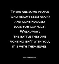 """""""There are some people who always seem angry and continuously look for conflict. Walk away; the battle they are fighting isn't with you, it is with themselves."""" Don Miguel Ruiz explains in THE FOUR AGREEMENTS. I think I need to read this book. Great Quotes, Quotes To Live By, Me Quotes, Inspirational Quotes, Quotes Images, Jealousy Quotes, Quotes About Drama, Drama Free Quotes, Quotes About Life"""