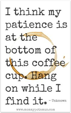 I think my patience is at the bottom of this coffee cup. Hang on while I find it. ~ Unknown #motherhoodquotes #parentingquotes