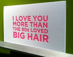 love you more than the loved big hair. neon letterpress cards from Gilah Press via design*sponge NSS coverage Cute Quotes, Great Quotes, Quotes To Live By, Funny Quotes, Inspirational Quotes, It Goes On, Thats The Way, Love You More Than, Picture Quotes