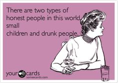 Funny Confession Ecard: There are two types of honest people in this world, small children and drunk people.