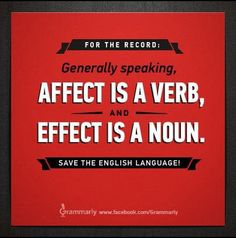For the record: Generally speaking, affect is a verb, and effect is a noun. Save the English language!