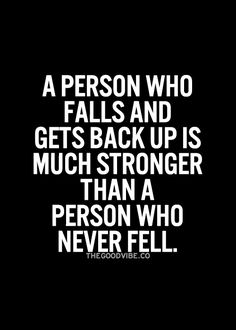 True...So True! A Person who Falls and gets back up is much Stronger than a Person who never Fell. #Quotes #Words #Sayings #Strength #Life #Inspiration