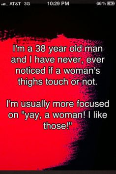 i'm a 38 year old man and i have never, ever noticed if a woman's thighs touch or not. I'm usually more focused on 'yay, a woman! i like those!' bahaha