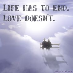 Life has to end. Love doesn't. - Mitch Albom  Love is stronger than death. - Song of Solomon