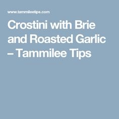Crostini with Brie and Roasted Garlic – Tammilee Tips