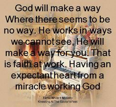 """. """"God will make a way where there seems to be no way. He works in ways we cannot see, He Will make a way for you. that is faith at work. An expectant heart from a miracle working GOD."""