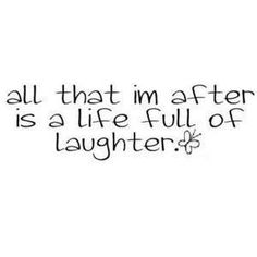 All That Im After Is A Life Full Of Laughter
