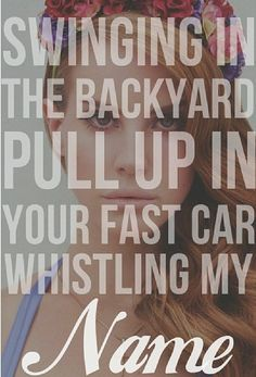 Lana Del Rey - Video Games _ Swinging in the backyard, pull up in your fast car, whistling my name.