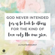 """God never intended for us to look to others for the kind of love only He can give."" - Lysa TerKeurst 