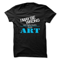 I May Be Wrong ...But I Highly Doubt It Im An ART - Cool Shirt !!! T Shirt
