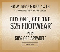 Reebok Factory Store Now thru December 14 Buy One and get second one for $25 Sale subject to change , Exclusions may apply.