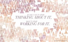 We loved this quote - If you can't stop thinking about it, don't stop working for it - and created a desktop wallpaper. Download and be inspired!