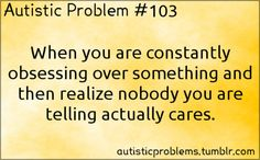 Autistic Problem #103: When you are constantly obsessing over something and then realize nobody you are telling actually cares. Submitter...