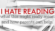 I Hate Reading: what this means and how parents can help. Great tips for engaging kids in reading.