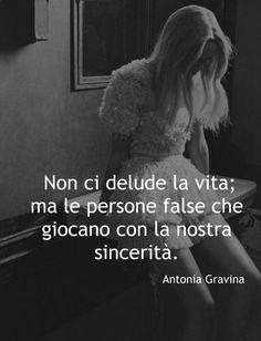 Non ci delude la vita; ma le persone false che giocano con la nostra sincerità. - Antonia Gravina