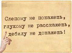 Слепому не покажешь, глухому не расскажешь, дебилу не докажешь!