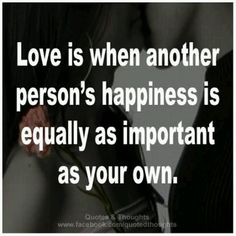 This, I believe, is only partly true. Yes, love is being aware of the person almost always on your mind, but their happiness is often more important then our own. A person in love always seems to feel as if without that person there kiss no them. So, in conclusion, this is true in small sense.