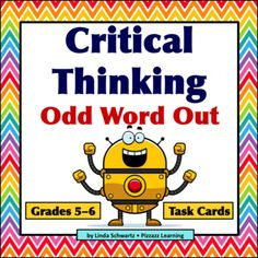 Critical Thinking  Odd Word Out  is a set of 28 Task Cards  for critical thinking and problem solving for students in Grades 5-6.   There are four words listed on each Task Card. Three of the words are related in some way. Some are names of flowers or birds.