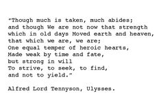 """ Though much is taken, much abides; and though  We are not now that strength which in old days  Moved earth and heaven; that which we are, we are;  One equal temper of heroic hearts,  Made weak by time and fate, but strong in will  To strive, to seek, to find, and not to yield. "" ~ Alfred Lord Tennyson"