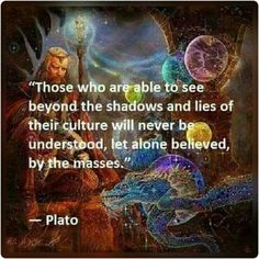Those who are able to see beyond the shadows and lies of their culture will never be understood, let alone believed, by the masses ☼ Plato