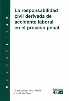 La responsabilidad civil derivada de accidente laboral en el proceso penal / autores, Ángel Javier Muñoz Marín, Luis Huete Pérez, 2014