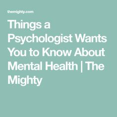 Things a Psychologist Wants You to Know About Mental Health | The Mighty