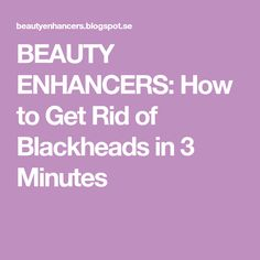 BEAUTY ENHANCERS: How to Get Rid of Blackheads in 3 Minutes
