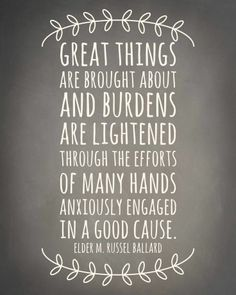 Great things are brought about and burdens are lightened through the efforts of many hands anxiously engaged in a good cause. - Elder M. Russel Ballard