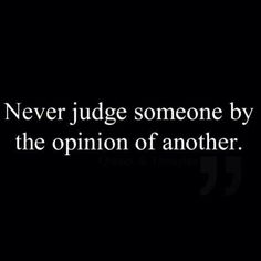 Never judge, but alway find out for yourself what someone is like.