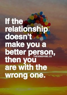 If the relationship doesn't make you a better person, then you are with the wrong one!
