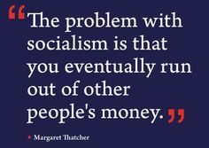 """""""The problem with socialism is that you eventually run out of other people's money."""" ~ Margaret Thatcher"""