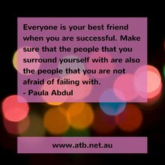 Everyone is your best friend when you are successful. Make sure that the people that you surround yourself with are also the people that are not afraid of failing with. - Paula Abdul