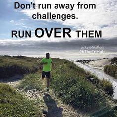 Run run away from challenges. Run OVER them.