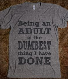 Being an adult is the dumbest thing I have done - Awesome Stuff - Skreened T-shirts Organic Shirts Hoodies Kids Tees Baby One-Pieces and Tote Bags Custom T-Shirts Organic Shirts Hoodies Novelty Gifts Kids Apparel Baby One-Pieces
