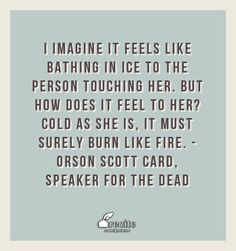 I imagine it feels like bathing in ice to the person touching her. But how does it feel to her? Cold as she is, it must surely burn like fire. - Orson Scott Card, Speaker for the Dead - Quote From Recite.com #RECITE #QUOTE