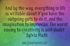 A great writing tip from author and poet, Sylvia Plath Have to agree, the worst enemy to creativity is self-doubt!  Follow my blog at www.gloriaantypowich.com