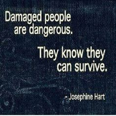 Damaged ppl are dangerous. They know they can survive