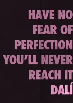 Have no fear of perfection you'll never reach it. ~ Dali