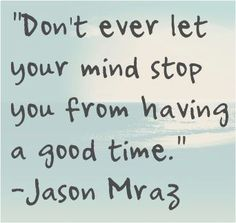 Don't ever let your mind...