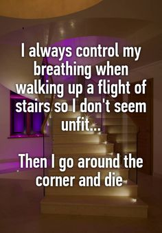 """I always control my breathing when walking up a flight of stairs so I don't seem unfit...  Then I go around the corner and die """