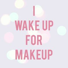 I wake up for make-up <3