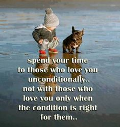 Spend time with those who love you unconditionally...
